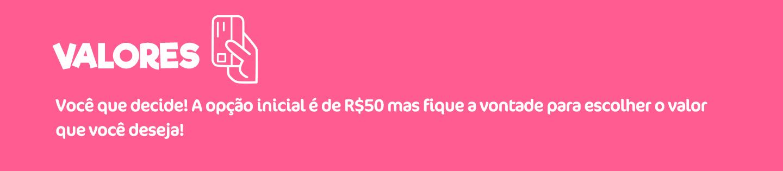 Valores! Você que decide! A opção inicial é de R$50 mas fique a vontade para escolher o valor que você deseja!